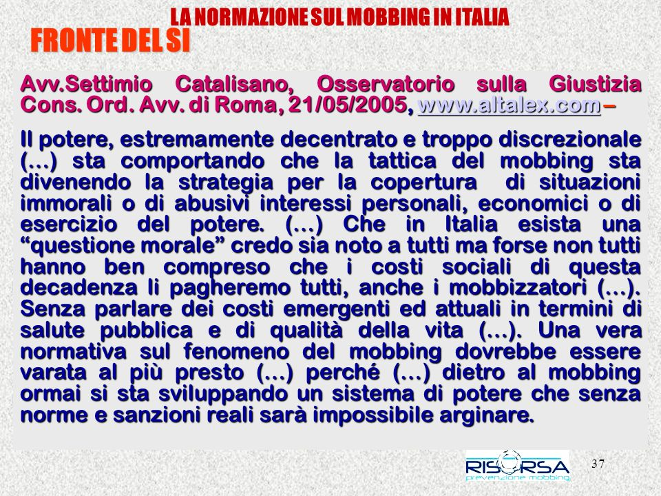 37 LA NORMAZIONE SUL MOBBING IN ITALIA FRONTE DEL SI Avv.Settimio Catalisano, Osservatorio sulla Giustizia Cons. Ord. Avv. di Roma, 21/05/2005, www.al