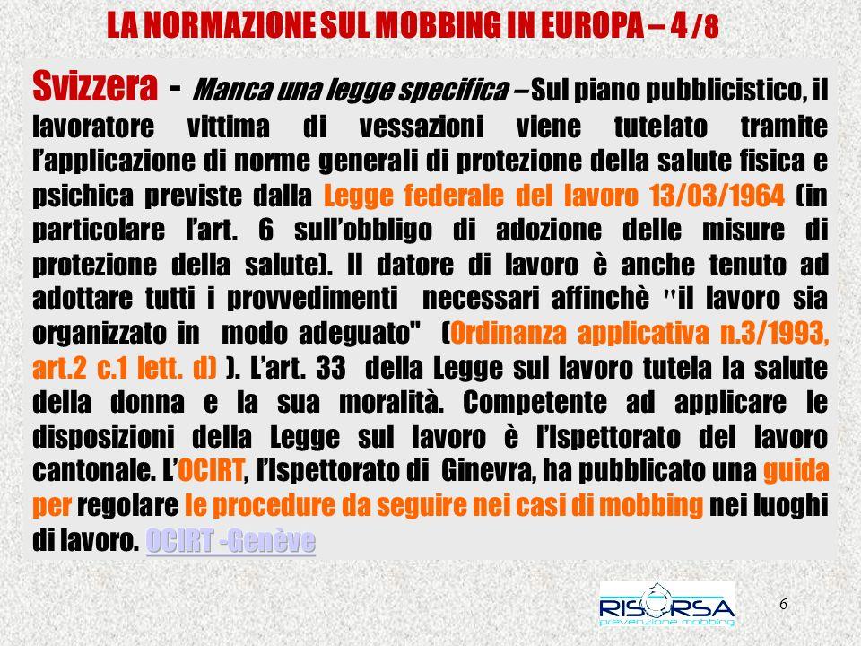 27 LA NORMAZIONE SUL MOBBING IN EUROPA – Italia Le leggi regionali – REGIONE PIEMONTE Innanzitutto merita ricordare per l utilità indiretta al fine della prevenzione dei rischi psicosociali la, Innanzitutto merita ricordare per l utilità indiretta al fine della prevenzione dei rischi psicosociali la Legge della Regione Piemonte, n.34 del 22 dicembre 2008, Norme per la promozione delloccupazione, della qualità, della sicurezza e regolarità del lavoro.