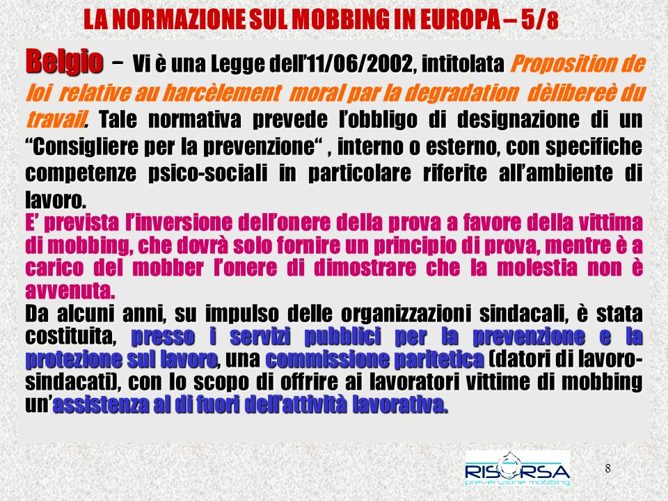 8 LA NORMAZIONE SUL MOBBING IN EUROPA – 5/ 8 Belgio – Vi è una Legge dell11/06/2002, intitolata. Tale normativa prevede lobbligo di designazione di un