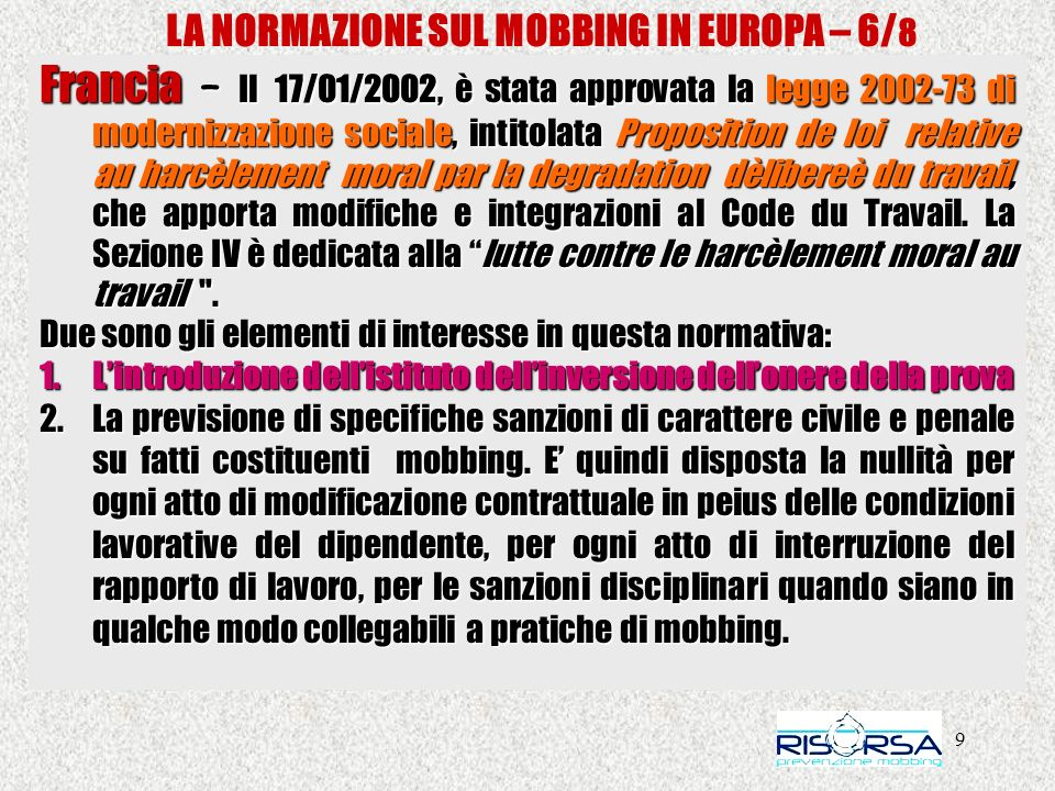 9 LA NORMAZIONE SUL MOBBING IN EUROPA – 6/ 8 Francia – Il 17/01/2002, è stata approvata la legge 2002-73 di modernizzazione sociale, intitolata Proposition de loi relative au harcèlement moral par la degradation dèlibereè du travail, che apporta modifiche e integrazioni al Code du Travail.