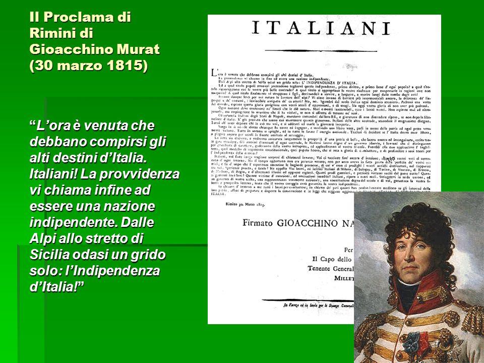 Il Proclama di Rimini di Gioacchino Murat (30 marzo 1815) Lora è venuta che debbano compirsi gli alti destini dItalia. Italiani! La provvidenza vi chi