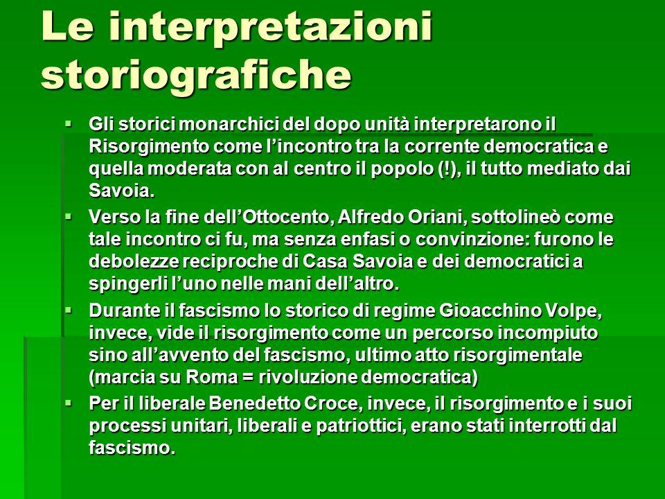 Le interpretazioni storiografiche Gli storici monarchici del dopo unità interpretarono il Risorgimento come lincontro tra la corrente democratica e qu