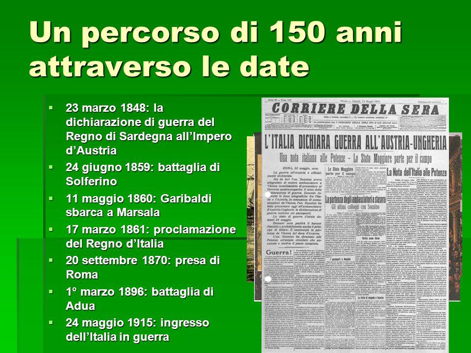 Un percorso di 150 anni attraverso le date 23 marzo 1848: la dichiarazione di guerra del Regno di Sardegna allImpero dAustria 23 marzo 1848: la dichiarazione di guerra del Regno di Sardegna allImpero dAustria 24 giugno 1859: battaglia di Solferino 24 giugno 1859: battaglia di Solferino 11 maggio 1860: Garibaldi sbarca a Marsala 11 maggio 1860: Garibaldi sbarca a Marsala 17 marzo 1861: proclamazione del Regno dItalia 17 marzo 1861: proclamazione del Regno dItalia 20 settembre 1870: presa di Roma 20 settembre 1870: presa di Roma 1° marzo 1896: battaglia di Adua 1° marzo 1896: battaglia di Adua 24 maggio 1915: ingresso dellItalia in guerra 24 maggio 1915: ingresso dellItalia in guerra