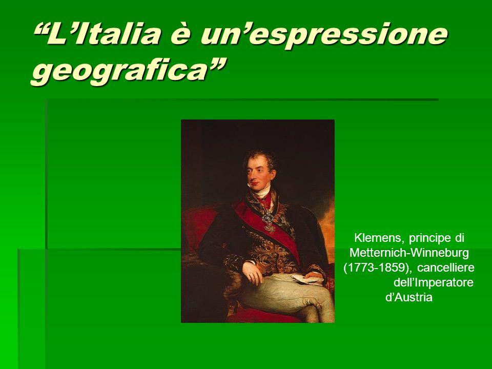 LItalia è unespressione geografica Klemens, principe di Metternich-Winneburg (1773-1859), cancelliere dellImperatore dAustria