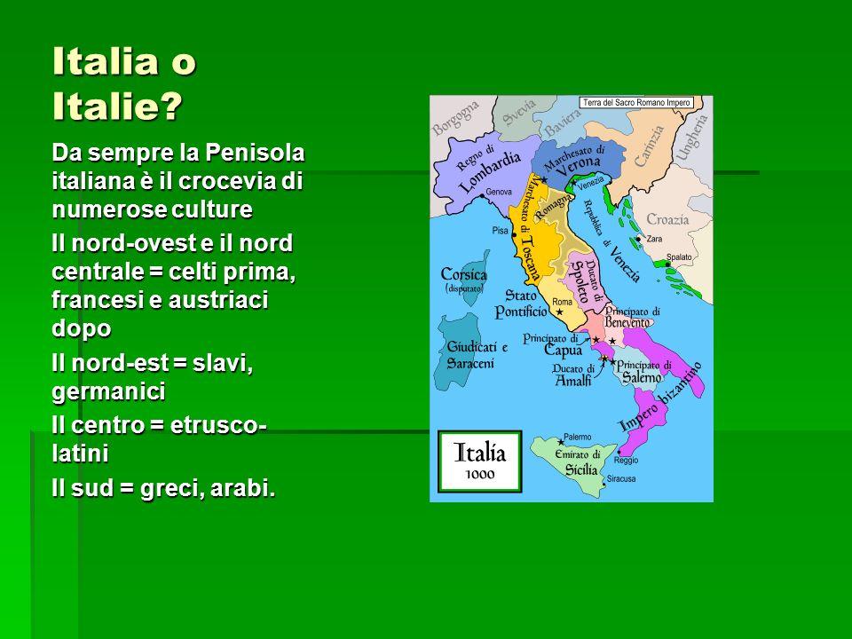 Italia o Italie? Da sempre la Penisola italiana è il crocevia di numerose culture Il nord-ovest e il nord centrale = celti prima, francesi e austriaci