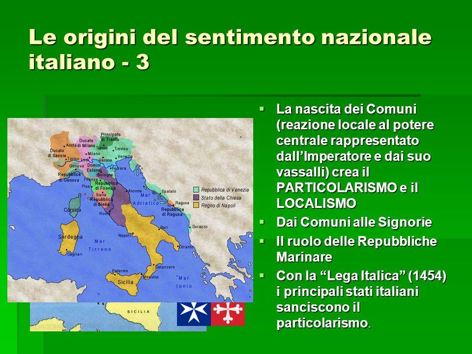 Le origini del sentimento nazionale italiano - 3 La nascita dei Comuni (reazione locale al potere centrale rappresentato dallImperatore e dai suo vassalli) crea il PARTICOLARISMO e il LOCALISMO La nascita dei Comuni (reazione locale al potere centrale rappresentato dallImperatore e dai suo vassalli) crea il PARTICOLARISMO e il LOCALISMO Dai Comuni alle Signorie Dai Comuni alle Signorie Il ruolo delle Repubbliche Marinare Il ruolo delle Repubbliche Marinare Con la Lega Italica (1454) i principali stati italiani sanciscono il particolarismo.
