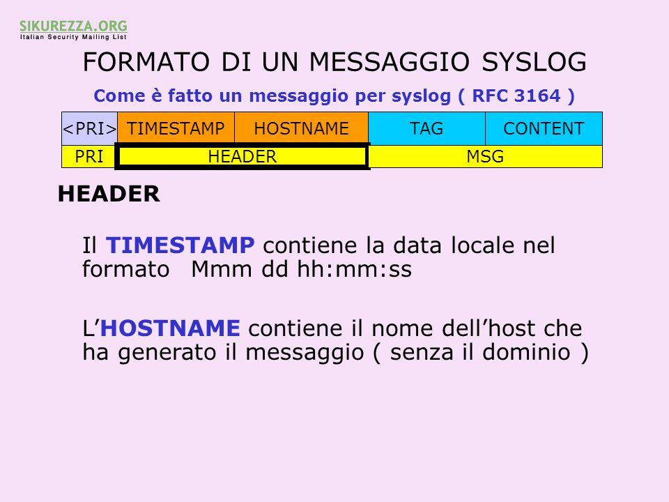 FORMATO DI UN MESSAGGIO SYSLOG Come è fatto un messaggio per syslog ( RFC 3164 ) TIMESTAMPHOSTNAMETAGCONTENT PRI HEADER MSG HEADER Il TIMESTAMP contie