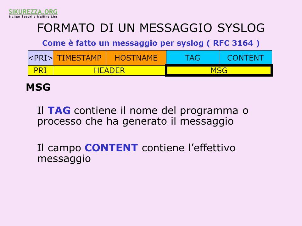 FORMATO DI UN MESSAGGIO SYSLOG Come è fatto un messaggio per syslog ( RFC 3164 ) TIMESTAMPHOSTNAMETAGCONTENT PRIHEADER MSG Il TAG contiene il nome del