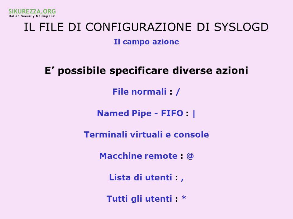 IL FILE DI CONFIGURAZIONE DI SYSLOGD Il campo azione E possibile specificare diverse azioni File normali : / Named Pipe - FIFO : | Terminali virtuali