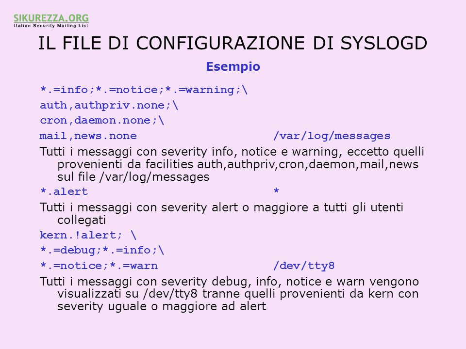 IL FILE DI CONFIGURAZIONE DI SYSLOGD Esempio *.=info;*.=notice;*.=warning;\ auth,authpriv.none;\ cron,daemon.none;\ mail,news.none /var/log/messages Tutti i messaggi con severity info, notice e warning, eccetto quelli provenienti da facilities auth,authpriv,cron,daemon,mail,news sul file /var/log/messages *.alert * Tutti i messaggi con severity alert o maggiore a tutti gli utenti collegati kern.!alert; \ *.=debug;*.=info;\ *.=notice;*.=warn /dev/tty8 Tutti i messaggi con severity debug, info, notice e warn vengono visualizzati su /dev/tty8 tranne quelli provenienti da kern con severity uguale o maggiore ad alert