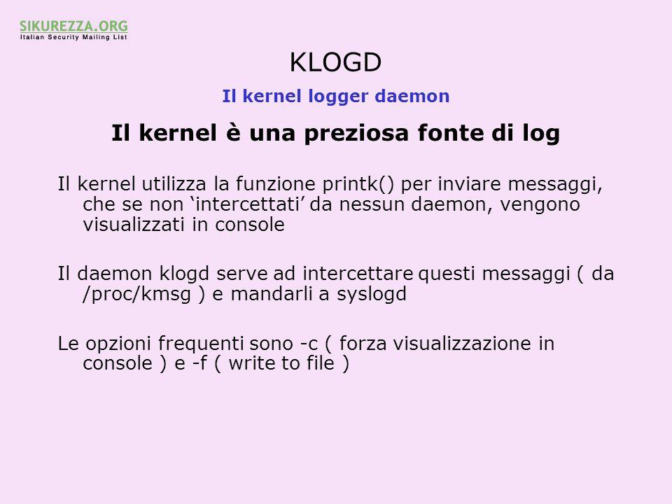 KLOGD Il kernel logger daemon Il kernel è una preziosa fonte di log Il kernel utilizza la funzione printk() per inviare messaggi, che se non intercett