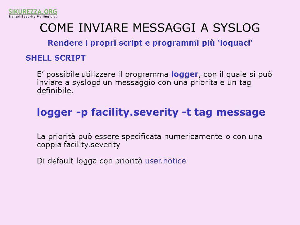 COME INVIARE MESSAGGI A SYSLOG Rendere i propri script e programmi più loquaci SHELL SCRIPT E possibile utilizzare il programma logger, con il quale s