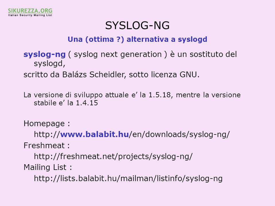 SYSLOG-NG Una (ottima ?) alternativa a syslogd syslog-ng ( syslog next generation ) è un sostituto del syslogd, scritto da Balázs Scheidler, sotto lic