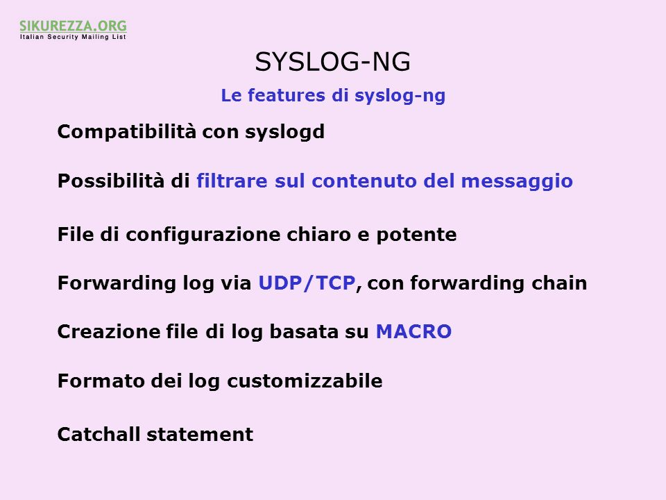 SYSLOG-NG Le features di syslog-ng Compatibilità con syslogd Possibilità di filtrare sul contenuto del messaggio File di configurazione chiaro e potente Forwarding log via UDP/TCP, con forwarding chain Creazione file di log basata su MACRO Formato dei log customizzabile Catchall statement