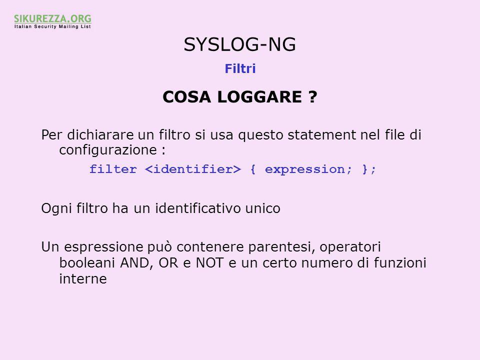 SYSLOG-NG Filtri COSA LOGGARE ? Per dichiarare un filtro si usa questo statement nel file di configurazione : filter { expression; }; Ogni filtro ha u