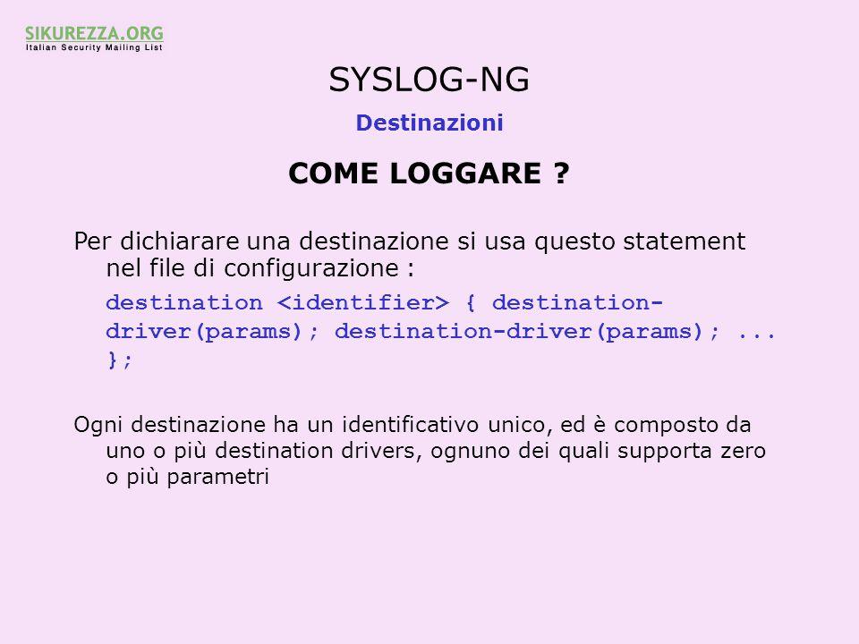 SYSLOG-NG Destinazioni COME LOGGARE ? Per dichiarare una destinazione si usa questo statement nel file di configurazione : destination { destination-