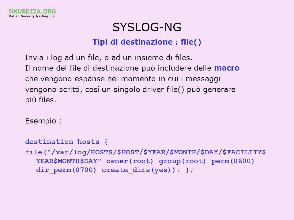SYSLOG-NG Tipi di destinazione : file() Invia i log ad un file, o ad un insieme di files. Il nome del file di destinazione può includere delle macro c