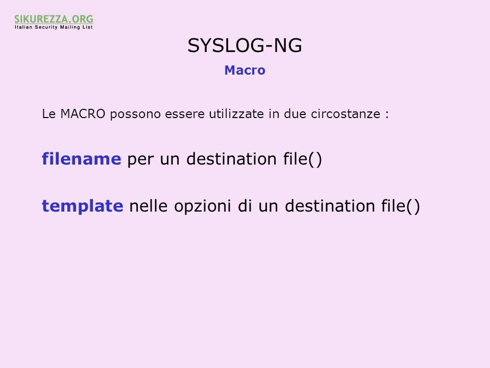SYSLOG-NG Macro Le MACRO possono essere utilizzate in due circostanze : filename per un destination file() template nelle opzioni di un destination fi