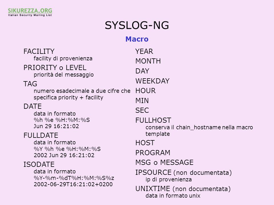 SYSLOG-NG Macro FACILITY facility di provenienza PRIORITY o LEVEL priorità del messaggio TAG numero esadecimale a due cifre che specifica priority + facility DATE data in formato %h %e %H:%M:%S Jun 29 16:21:02 FULLDATE data in formato %Y %h %e %H:%M:%S 2002 Jun 29 16:21:02 ISODATE data in formato %Y-%m-%dT%H:%M:%S%z 2002-06-29T16:21:02+0200 YEAR MONTH DAY WEEKDAY HOUR MIN SEC FULLHOST conserva il chain_hostname nella macro template HOST PROGRAM MSG o MESSAGE IPSOURCE (non documentata) ip di provenienza UNIXTIME (non documentata) data in formato unix
