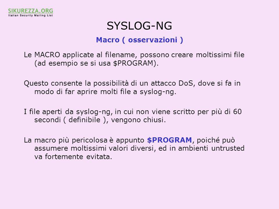 SYSLOG-NG Macro ( osservazioni ) Le MACRO applicate al filename, possono creare moltissimi file (ad esempio se si usa $PROGRAM). Questo consente la po