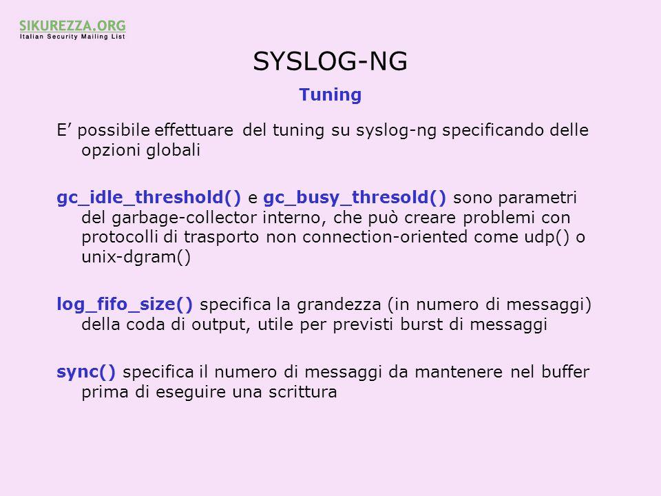 SYSLOG-NG Tuning E possibile effettuare del tuning su syslog-ng specificando delle opzioni globali gc_idle_threshold() e gc_busy_thresold() sono param