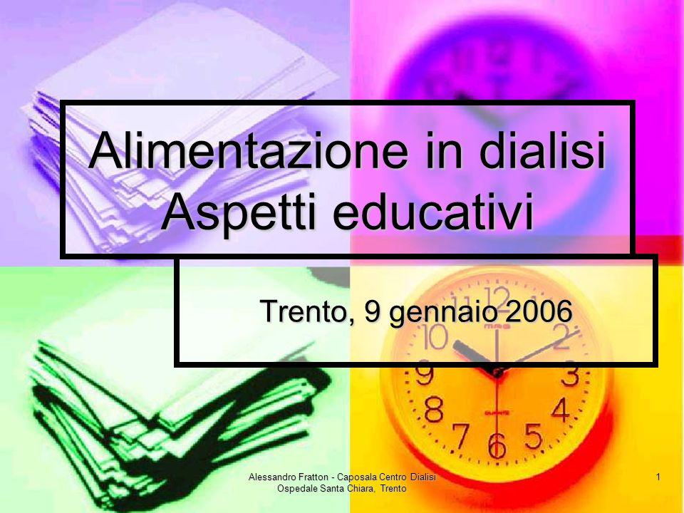 Alessandro Fratton - Caposala Centro Dialisi Ospedale Santa Chiara, Trento 1 Alimentazione in dialisi Aspetti educativi Trento, 9 gennaio 2006
