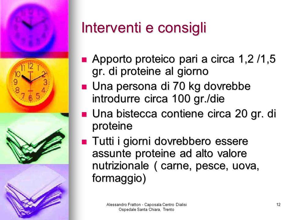 Alessandro Fratton - Caposala Centro Dialisi Ospedale Santa Chiara, Trento 12 Interventi e consigli Apporto proteico pari a circa 1,2 /1,5 gr. di prot