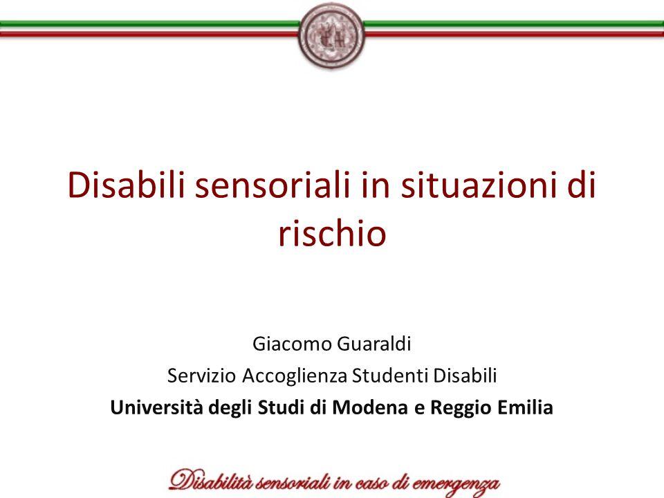Disabili sensoriali in situazioni di rischio Giacomo Guaraldi Servizio Accoglienza Studenti Disabili Università degli Studi di Modena e Reggio Emilia