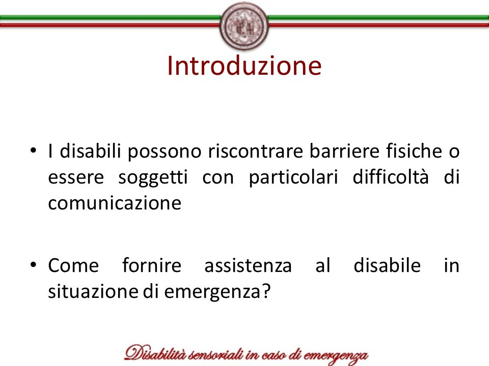 Introduzione I disabili possono riscontrare barriere fisiche o essere soggetti con particolari difficoltà di comunicazione Come fornire assistenza al
