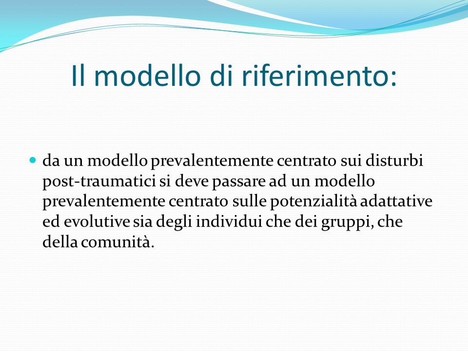 Il modello di riferimento: da un modello prevalentemente centrato sui disturbi post-traumatici si deve passare ad un modello prevalentemente centrato sulle potenzialità adattative ed evolutive sia degli individui che dei gruppi, che della comunità.