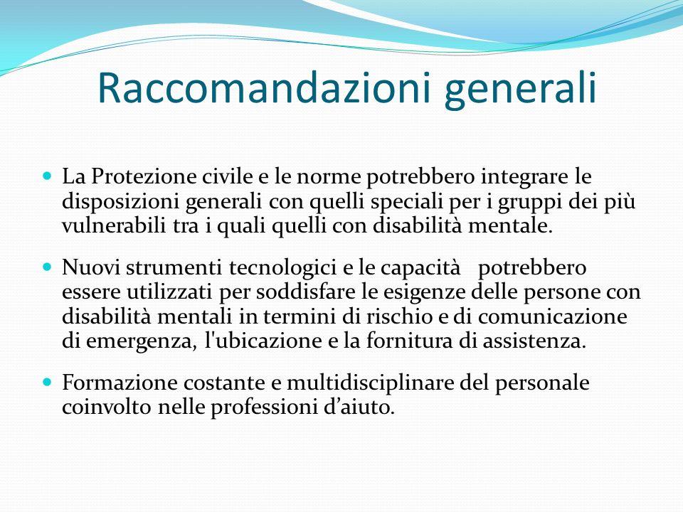 Raccomandazioni generali La Protezione civile e le norme potrebbero integrare le disposizioni generali con quelli speciali per i gruppi dei più vulnerabili tra i quali quelli con disabilità mentale.