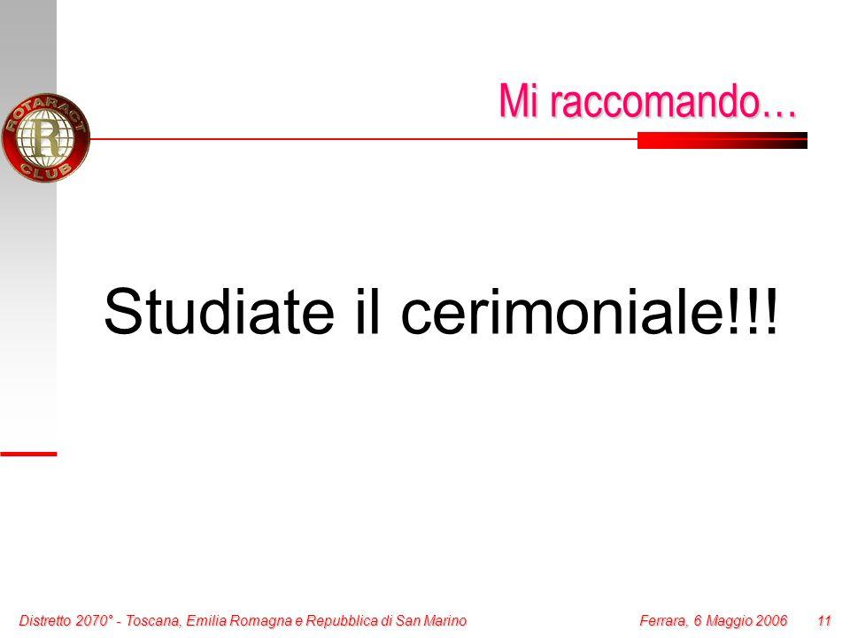 Distretto 2070° - Toscana, Emilia Romagna e Repubblica di San Marino 11 Ferrara, 6 Maggio 2006 Mi raccomando… Studiate il cerimoniale!!!
