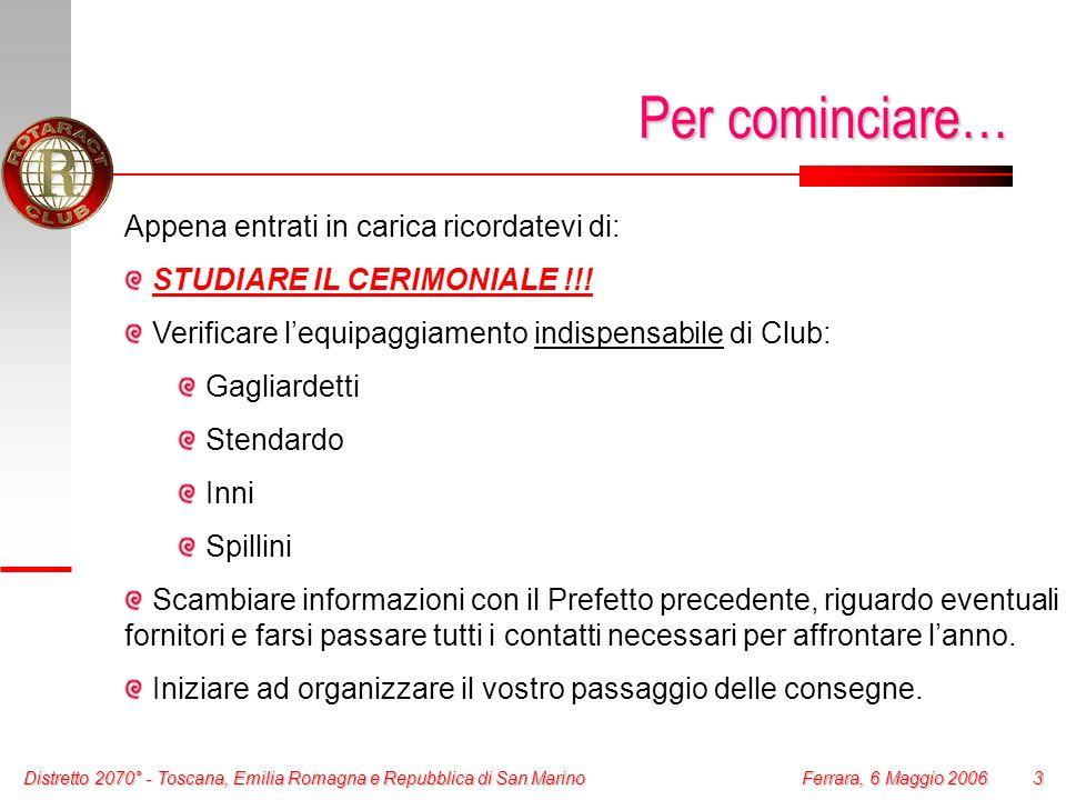 Distretto 2070° - Toscana, Emilia Romagna e Repubblica di San Marino 3 Ferrara, 6 Maggio 2006 Per cominciare… Appena entrati in carica ricordatevi di: STUDIARE IL CERIMONIALE !!.