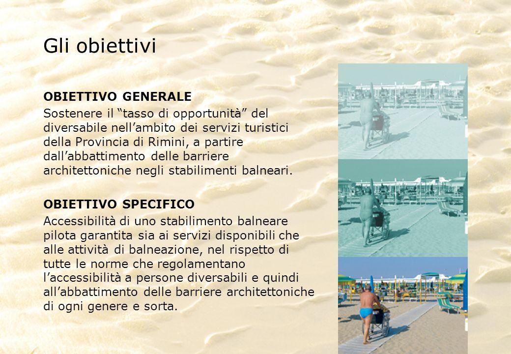 Gli obiettivi OBIETTIVO GENERALE Sostenere il tasso di opportunità del diversabile nellambito dei servizi turistici della Provincia di Rimini, a partire dallabbattimento delle barriere architettoniche negli stabilimenti balneari.