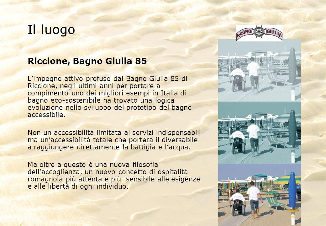 Il luogo Riccione, Bagno Giulia 85 Limpegno attivo profuso dal Bagno Giulia 85 di Riccione, negli ultimi anni per portare a compimento uno dei migliori esempi in Italia di bagno eco-sostenibile ha trovato una logica evoluzione nello sviluppo del prototipo del bagno accessibile.