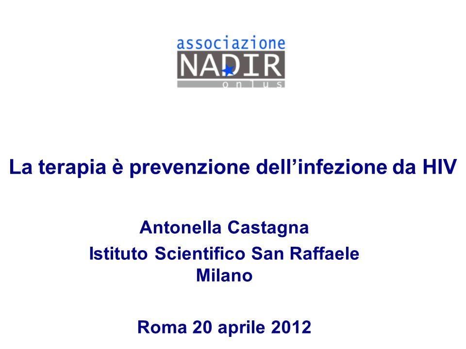 La terapia è prevenzione dellinfezione da HIV Antonella Castagna Istituto Scientifico San Raffaele Milano Roma 20 aprile 2012