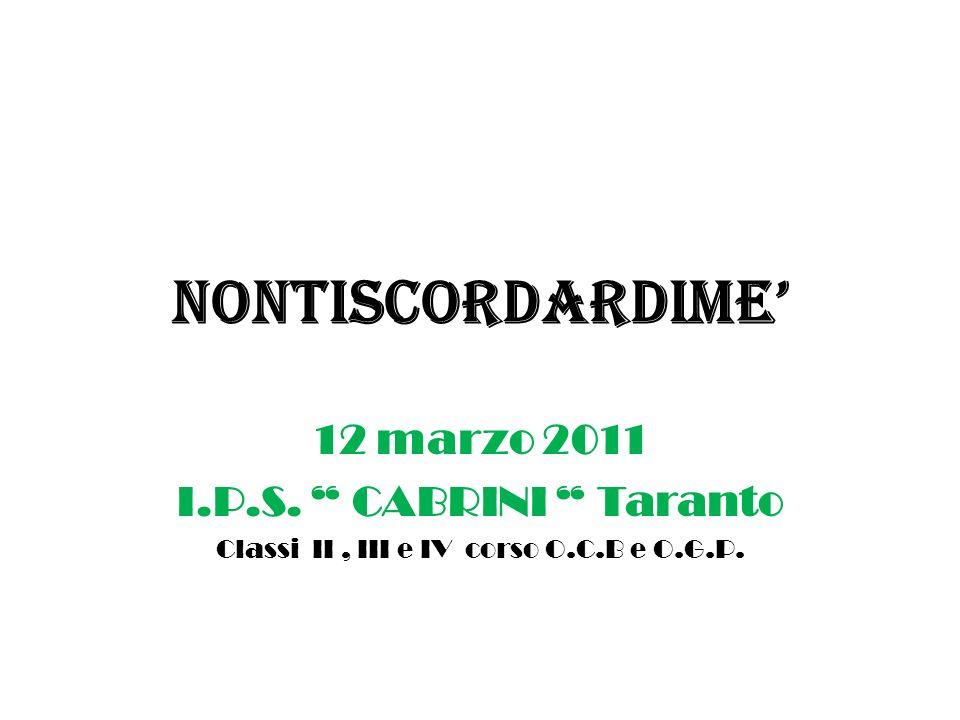 NONTISCORDARDIME 12 marzo 2011 I.P.S. CABRINI Taranto Classi II, III e IV corso O.C.B e O.G.P.