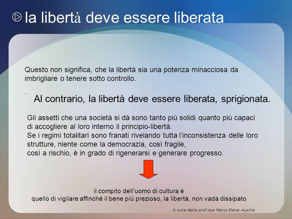la libert à deve essere liberata Questo non significa, che la libertà sia una potenza minacciosa da imbrigliare o tenere sotto controllo..