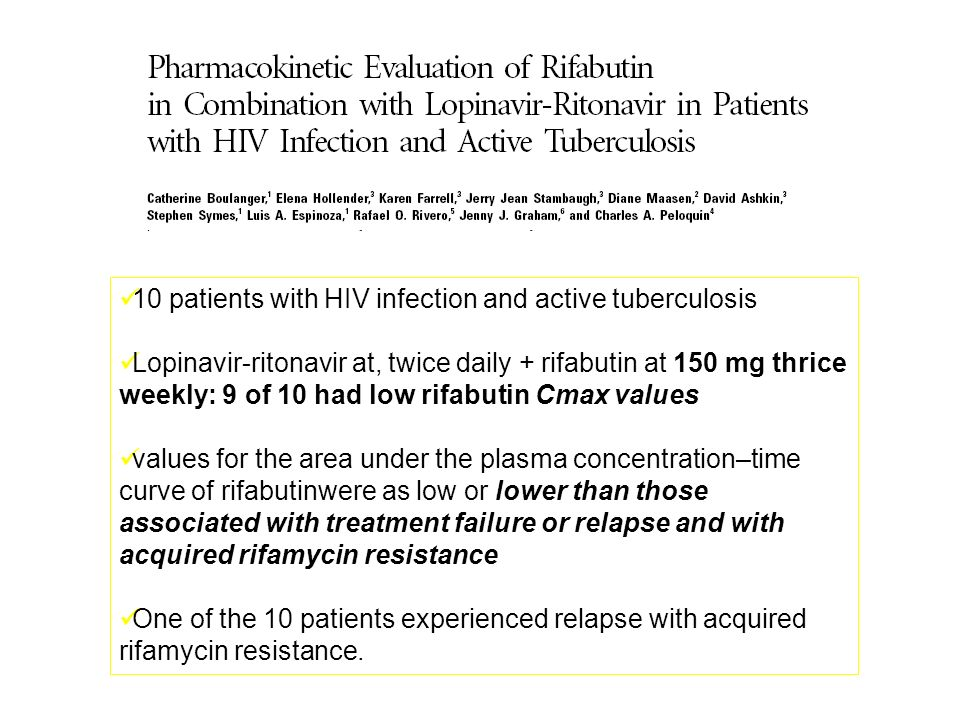 10 patients with HIV infection and active tuberculosis Lopinavir-ritonavir at, twice daily + rifabutin at 150 mg thrice weekly: 9 of 10 had low rifabutin Cmax values values for the area under the plasma concentration–time curve of rifabutinwere as low or lower than those associated with treatment failure or relapse and with acquired rifamycin resistance One of the 10 patients experienced relapse with acquired rifamycin resistance.