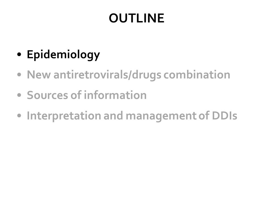 OUTLINE Epidemiology New antiretrovirals/drugs combination Sources of information Interpretation and management of DDIs