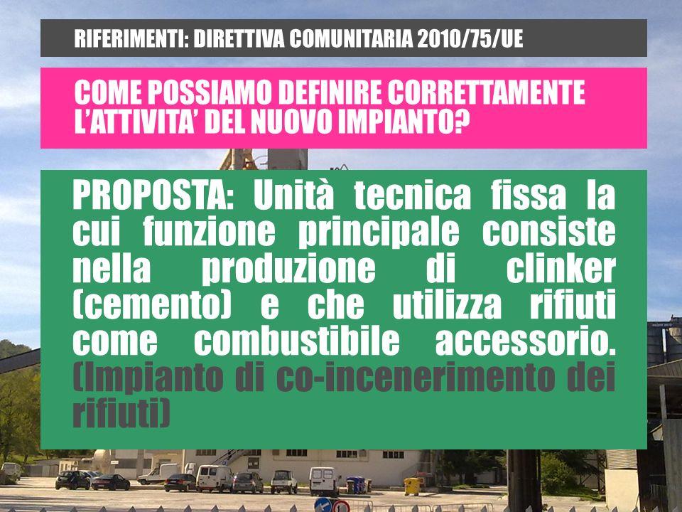 RIFERIMENTI: DIRETTIVA COMUNITARIA 2010/75/UE PROPOSTA: Unità tecnica fissa la cui funzione principale consiste nella produzione di clinker (cemento) e che utilizza rifiuti come combustibile accessorio.