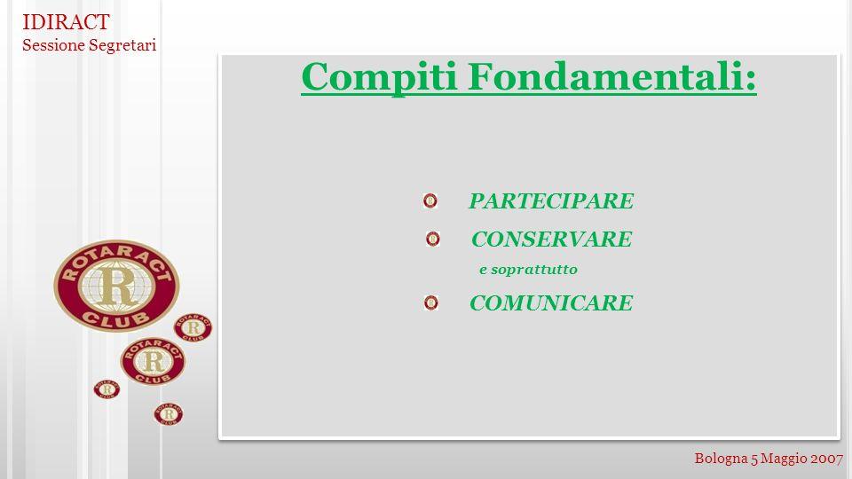 IDIRACT Sessione Segretari Bologna 5 Maggio 2007 Compiti Fondamentali: PARTECIPARE CONSERVARE e soprattutto COMUNICARE Compiti Fondamentali: PARTECIPARE CONSERVARE e soprattutto COMUNICARE