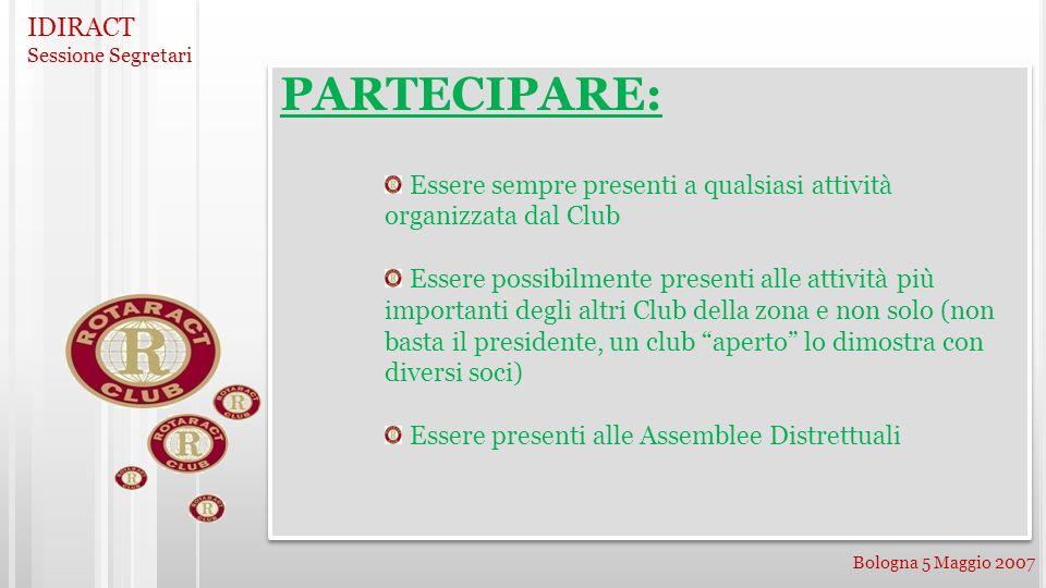 IDIRACT Sessione Segretari Bologna 5 Maggio 2007 PARTECIPARE: Essere sempre presenti a qualsiasi attività organizzata dal Club Essere possibilmente pr