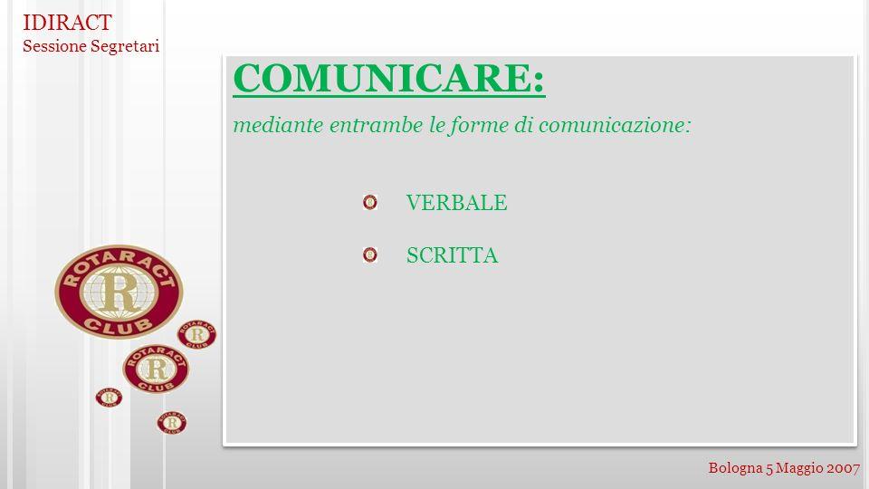 IDIRACT Sessione Segretari Bologna 5 Maggio 2007 COMUNICARE: mediante entrambe le forme di comunicazione: VERBALE SCRITTA COMUNICARE: mediante entramb