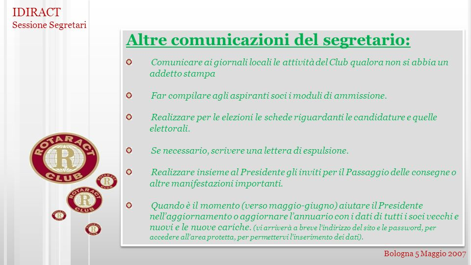 IDIRACT Sessione Segretari Bologna 5 Maggio 2007 Altre comunicazioni del segretario: Comunicare ai giornali locali le attività del Club qualora non si abbia un addetto stampa Far compilare agli aspiranti soci i moduli di ammissione.