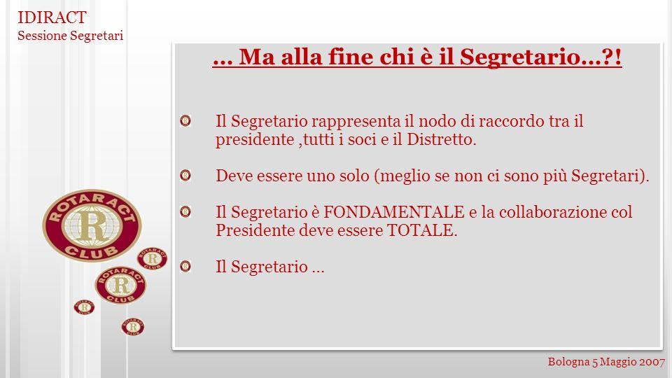 IDIRACT Sessione Segretari Bologna 5 Maggio 2007 … Ma alla fine chi è il Segretario…?! Il Segretario rappresenta il nodo di raccordo tra il presidente