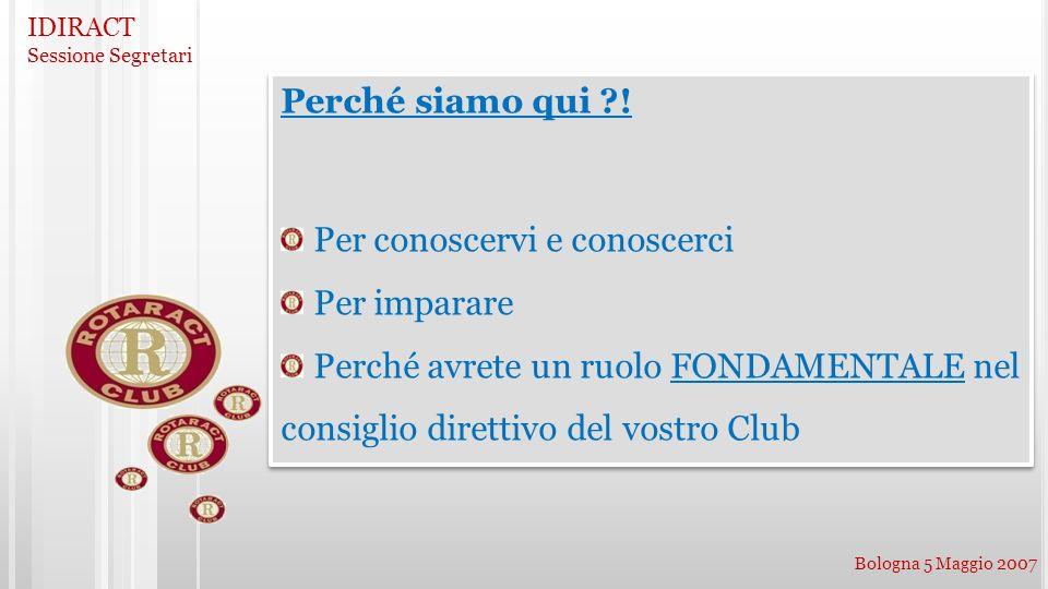 IDIRACT Sessione Segretari Bologna 5 Maggio 2007 Perché siamo qui ?! Per conoscervi e conoscerci Per imparare Perché avrete un ruolo FONDAMENTALE nel