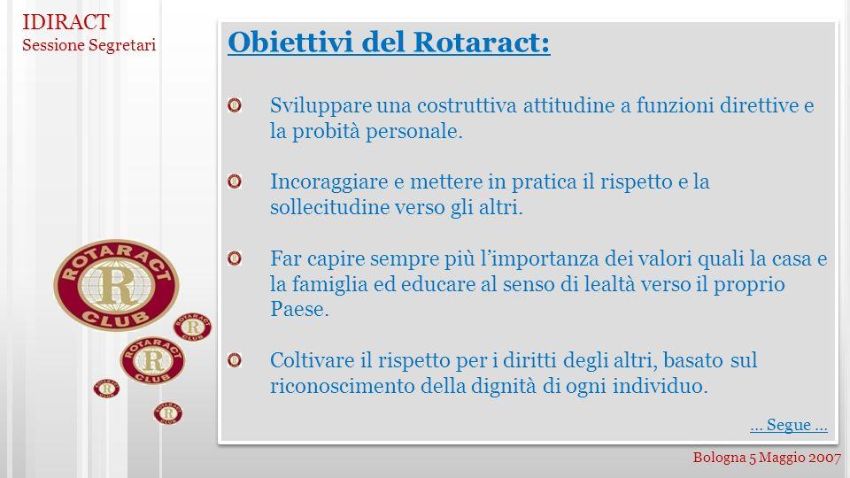 IDIRACT Sessione Segretari Bologna 5 Maggio 2007 Obiettivi del Rotaract: Sviluppare una costruttiva attitudine a funzioni direttive e la probità personale.