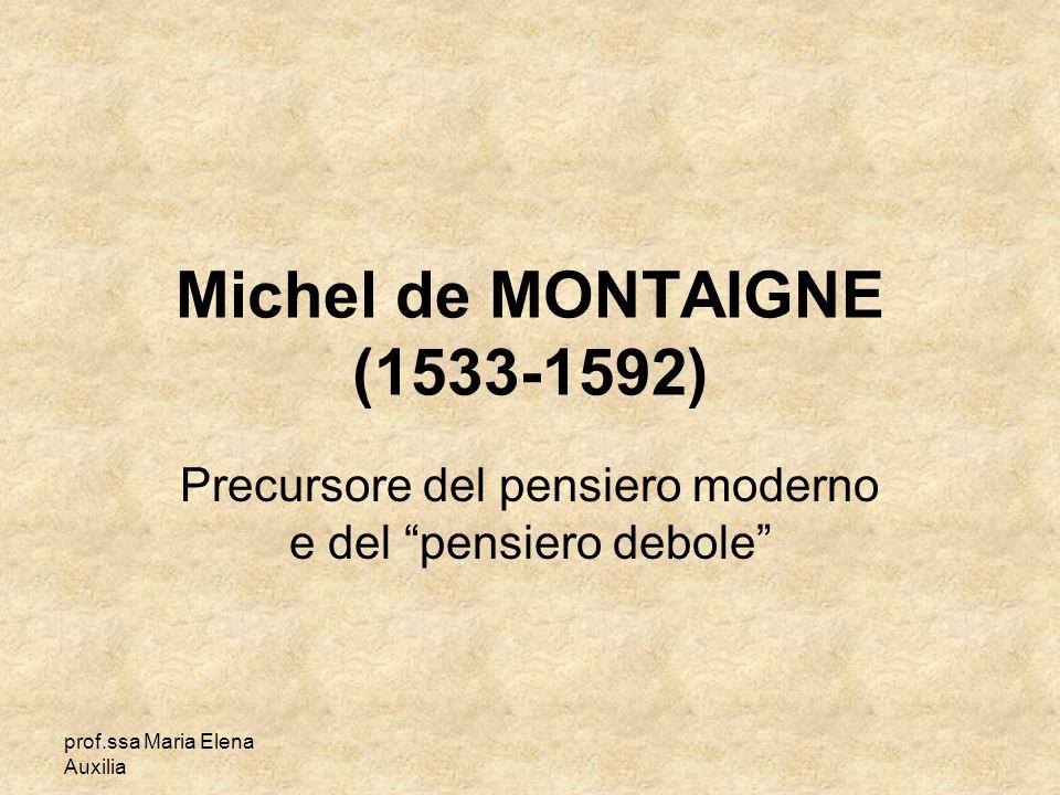 prof.ssa Maria Elena Auxilia Michel de MONTAIGNE (1533-1592) Precursore del pensiero moderno e del pensiero debole