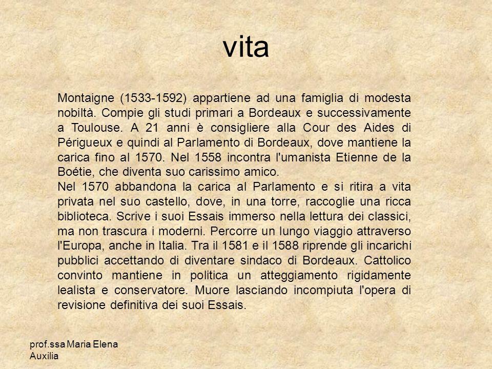prof.ssa Maria Elena Auxilia vita Montaigne (1533-1592) appartiene ad una famiglia di modesta nobiltà. Compie gli studi primari a Bordeaux e successiv